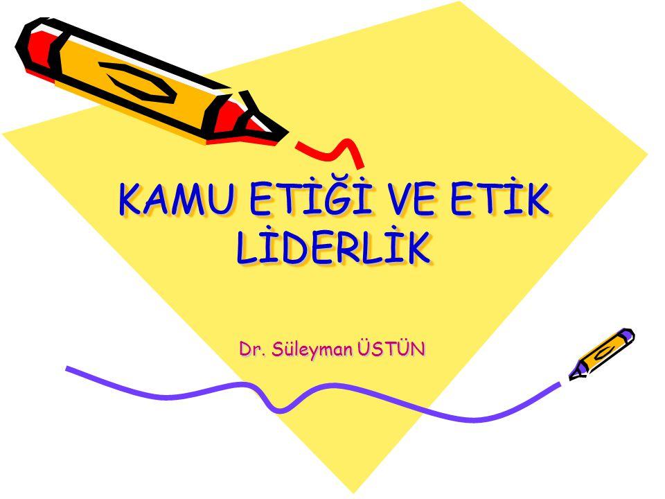 KAMU ETİĞİ VE ETİK LİDERLİK Dr. Süleyman ÜSTÜN