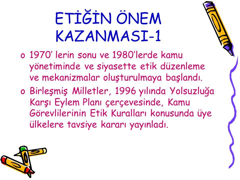 ETİĞİN ÖNEM KAZANMASI-1 o1970' lerin sonu ve 1980'lerde kamu yönetiminde ve siyasette etik düzenleme ve mekanizmalar oluşturulmaya başlandı. oBirleşmi