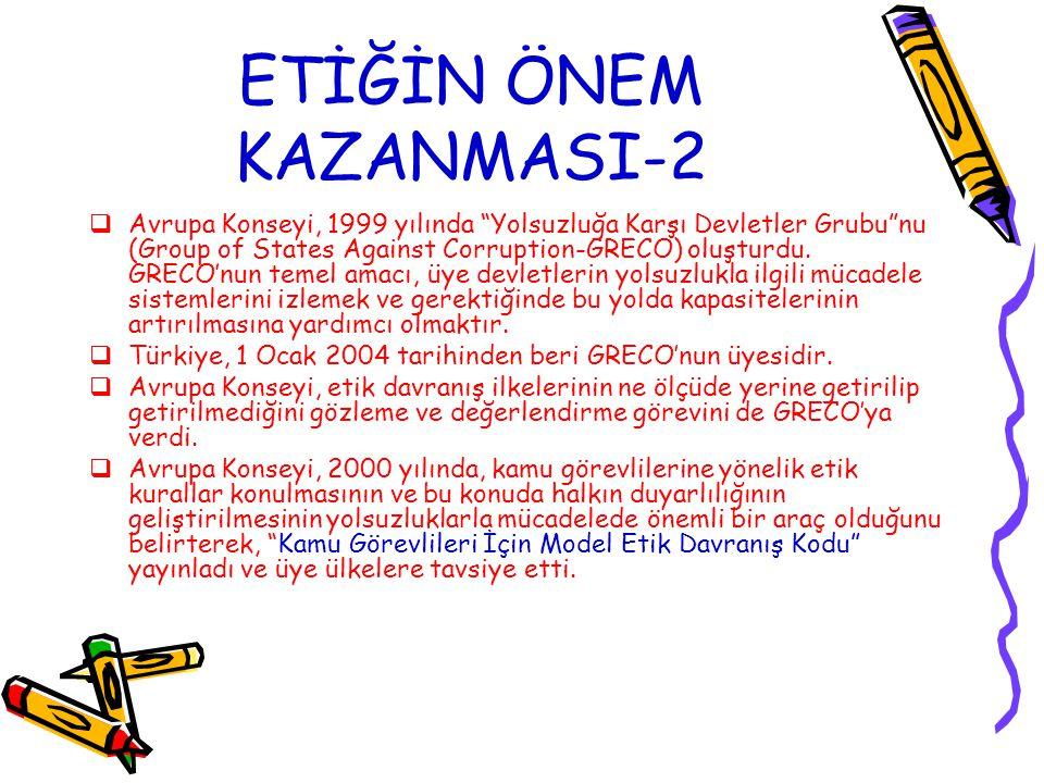 """ETİĞİN ÖNEM KAZANMASI-2  Avrupa Konseyi, 1999 yılında """"Yolsuzluğa Karşı Devletler Grubu""""nu (Group of States Against Corruption-GRECO) oluşturdu. GREC"""