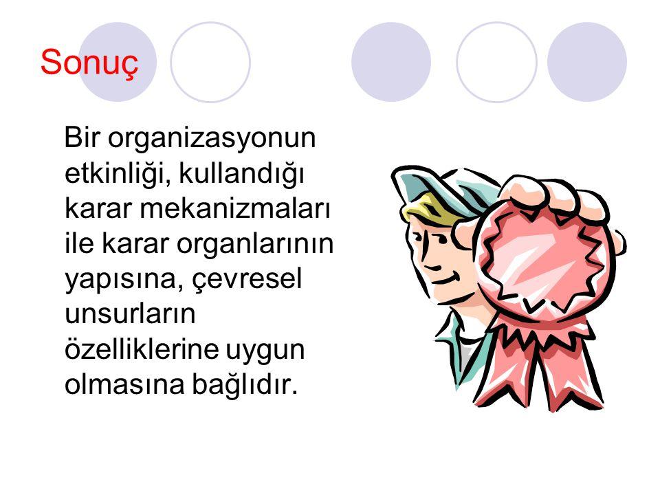 Sonuç Bir organizasyonun etkinliği, kullandığı karar mekanizmaları ile karar organlarının yapısına, çevresel unsurların özelliklerine uygun olmasına b