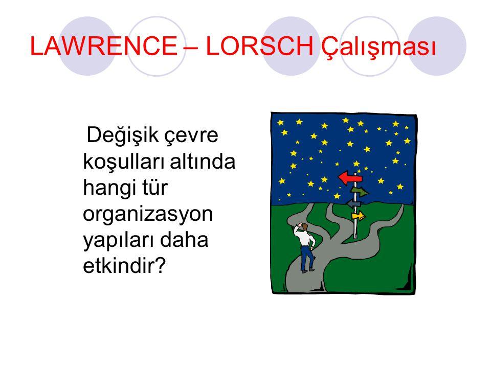 LAWRENCE – LORSCH Çalışması Değişik çevre koşulları altında hangi tür organizasyon yapıları daha etkindir?