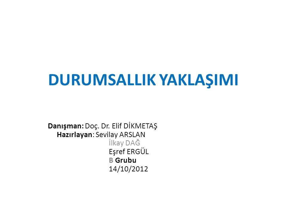DURUMSALLIK YAKLAŞIMI Danışman: Doç. Dr. Elif DİKMETAŞ Hazırlayan: Sevilay ARSLAN İlkay DAĞ Eşref ERGÜL B Grubu 14/10/2012