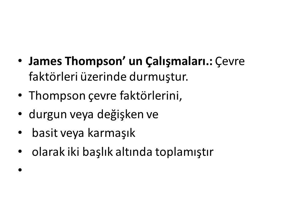 James Thompson' un Çalışmaları.: Çevre faktörleri üzerinde durmuştur. Thompson çevre faktörlerini, durgun veya değişken ve basit veya karmaşık olarak