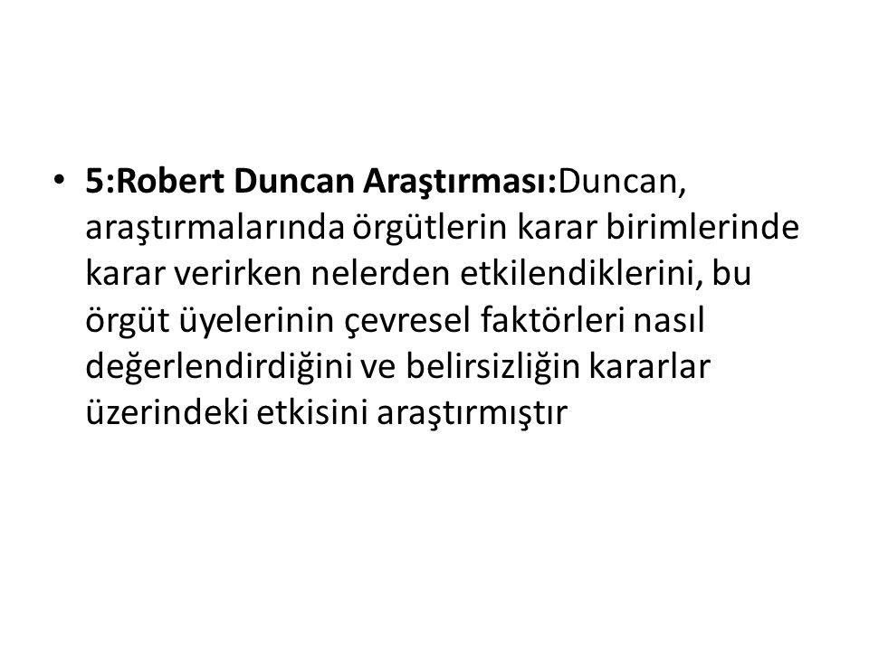5:Robert Duncan Araştırması:Duncan, araştırmalarında örgütlerin karar birimlerinde karar verirken nelerden etkilendiklerini, bu örgüt üyelerinin çevre