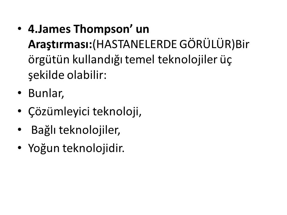 4.James Thompson' un Araştırması:(HASTANELERDE GÖRÜLÜR)Bir örgütün kullandığı temel teknolojiler üç şekilde olabilir: Bunlar, Çözümleyici teknoloji, B