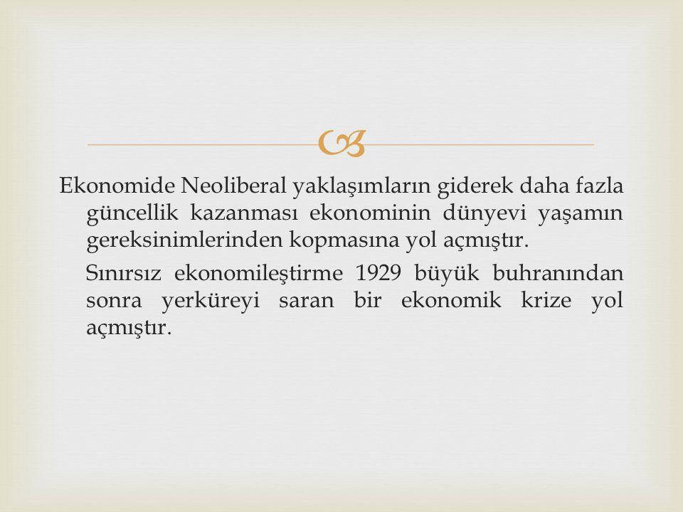  Ekonomide Neoliberal yaklaşımların giderek daha fazla güncellik kazanması ekonominin dünyevi yaşamın gereksinimlerinden kopmasına yol açmıştır. Sını
