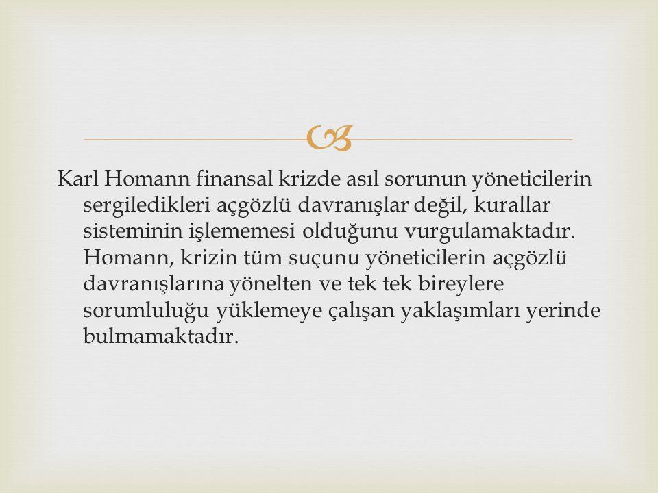  Karl Homann finansal krizde asıl sorunun yöneticilerin sergiledikleri açgözlü davranışlar değil, kurallar sisteminin işlememesi olduğunu vurgulamakt