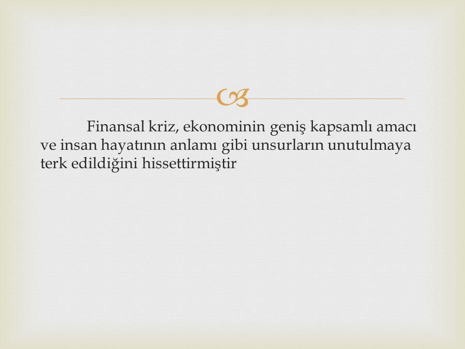  Finansal kriz, ekonominin geniş kapsamlı amacı ve insan hayatının anlamı gibi unsurların unutulmaya terk edildiğini hissettirmiştir