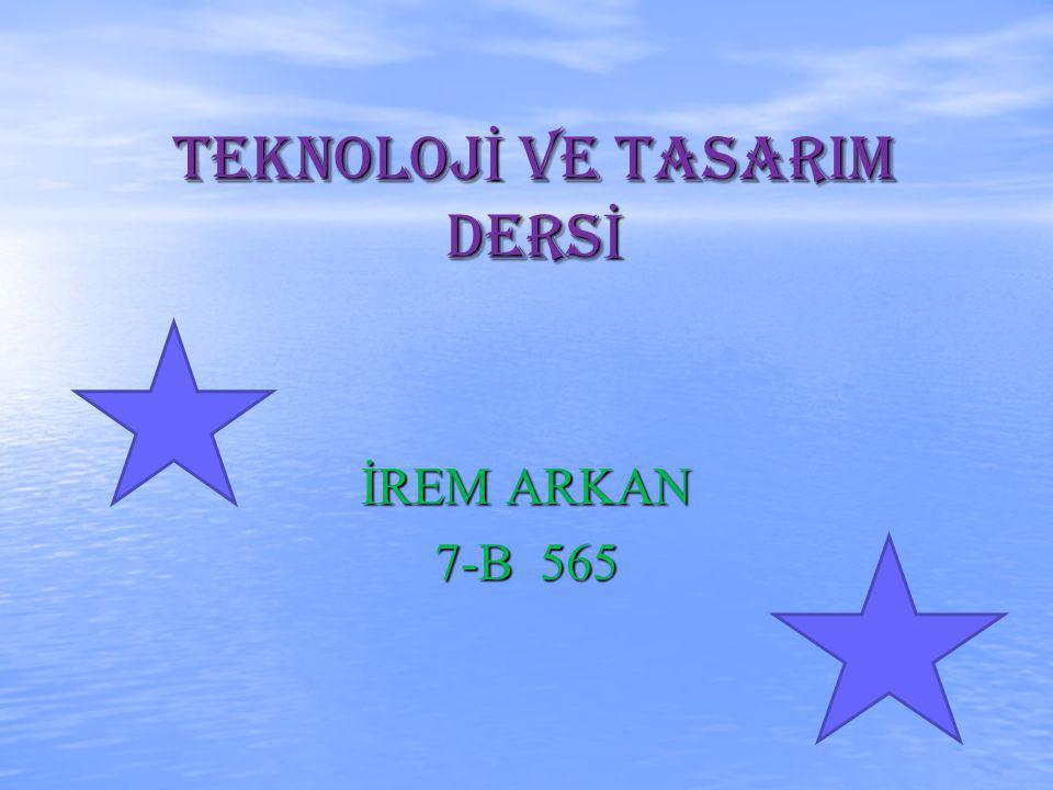 TEKNOLOJ İ ve TASARIM DERS İ İREM ARKAN 7-B 565