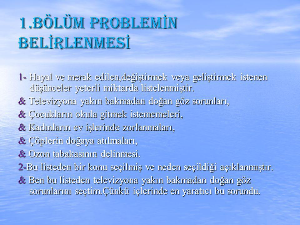 1.BÖLÜM PROBLEM İ N BEL İ RLENMES İ 1- Hayal ve merak edilen,değiştirmek veya geliştirmek istenen düşünceler yeterli miktarda listelenmiştir.