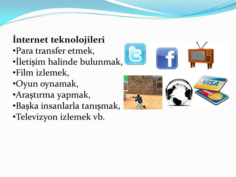 İnternet teknolojileri Para transfer etmek, İletişim halinde bulunmak, Film izlemek, Oyun oynamak, Araştırma yapmak, Başka insanlarla tanışmak, Televizyon izlemek vb.