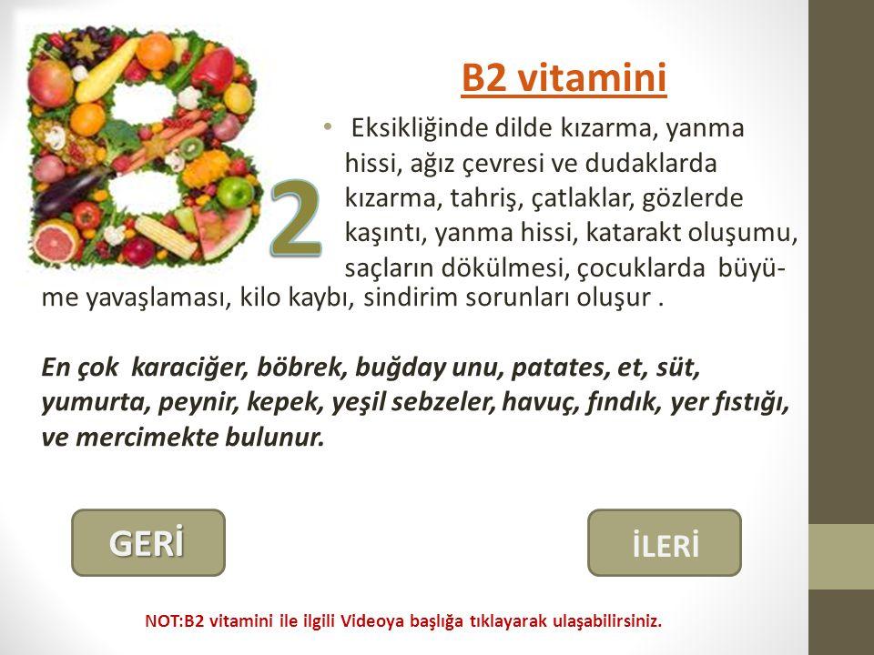 B2 vitamini Eksikliğinde dilde kızarma, yanma hissi, ağız çevresi ve dudaklarda kızarma, tahriş, çatlaklar, gözlerde kaşıntı, yanma hissi, katarakt oluşumu, saçların dökülmesi, çocuklarda büyü- me yavaşlaması, kilo kaybı, sindirim sorunları oluşur.