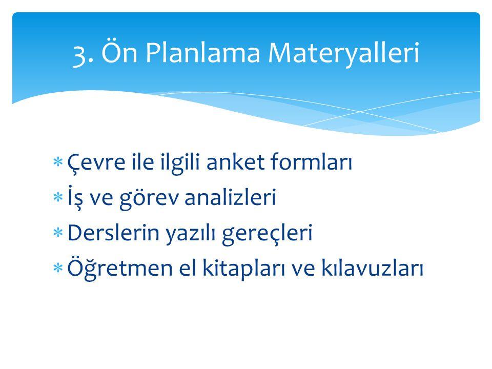  Çevre ile ilgili anket formları  İş ve görev analizleri  Derslerin yazılı gereçleri  Öğretmen el kitapları ve kılavuzları 3. Ön Planlama Materyal