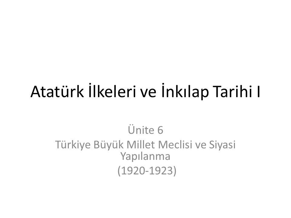 Atatürk İlkeleri ve İnkılap Tarihi I Ünite 6 Türkiye Büyük Millet Meclisi ve Siyasi Yapılanma (1920-1923)