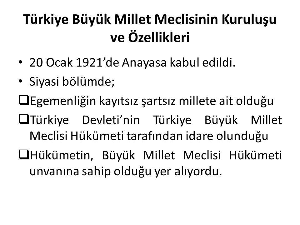 Türkiye Büyük Millet Meclisinin Kuruluşu ve Özellikleri 20 Ocak 1921'de Anayasa kabul edildi. Siyasi bölümde;  Egemenliğin kayıtsız şartsız millete a
