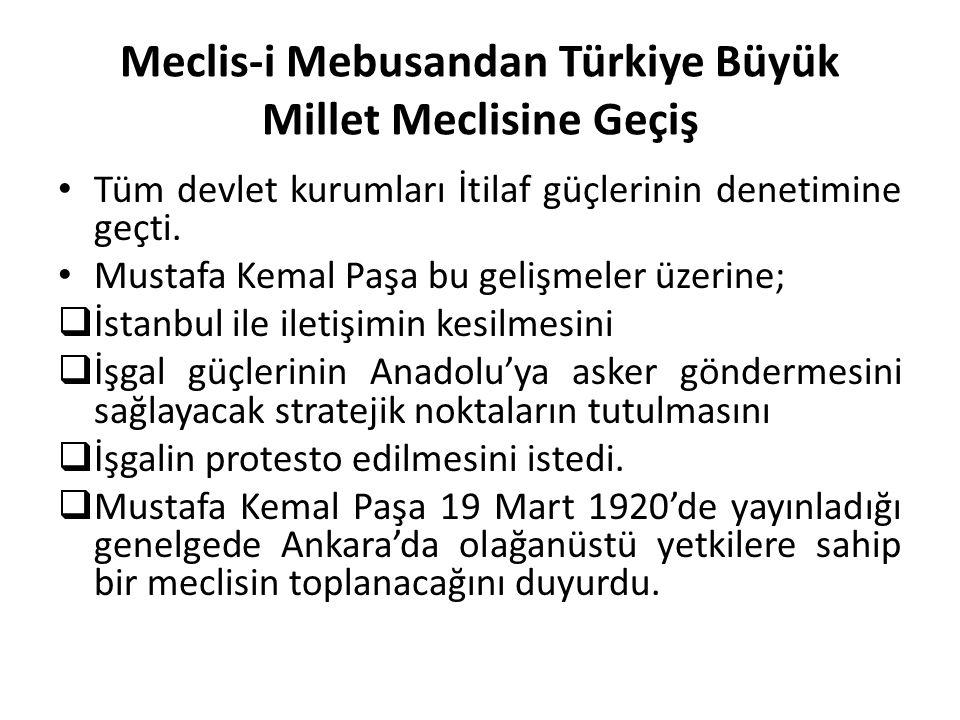 Meclis-i Mebusandan Türkiye Büyük Millet Meclisine Geçiş Tüm devlet kurumları İtilaf güçlerinin denetimine geçti. Mustafa Kemal Paşa bu gelişmeler üze