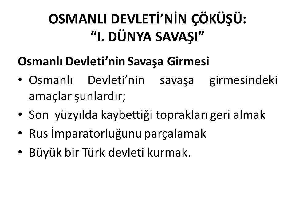 """OSMANLI DEVLETİ'NİN ÇÖKÜŞÜ: """"I. DÜNYA SAVAŞI"""" Osmanlı Devleti'nin Savaşa Girmesi Osmanlı Devleti'nin savaşa girmesindeki amaçlar şunlardır; Son yüzyıl"""