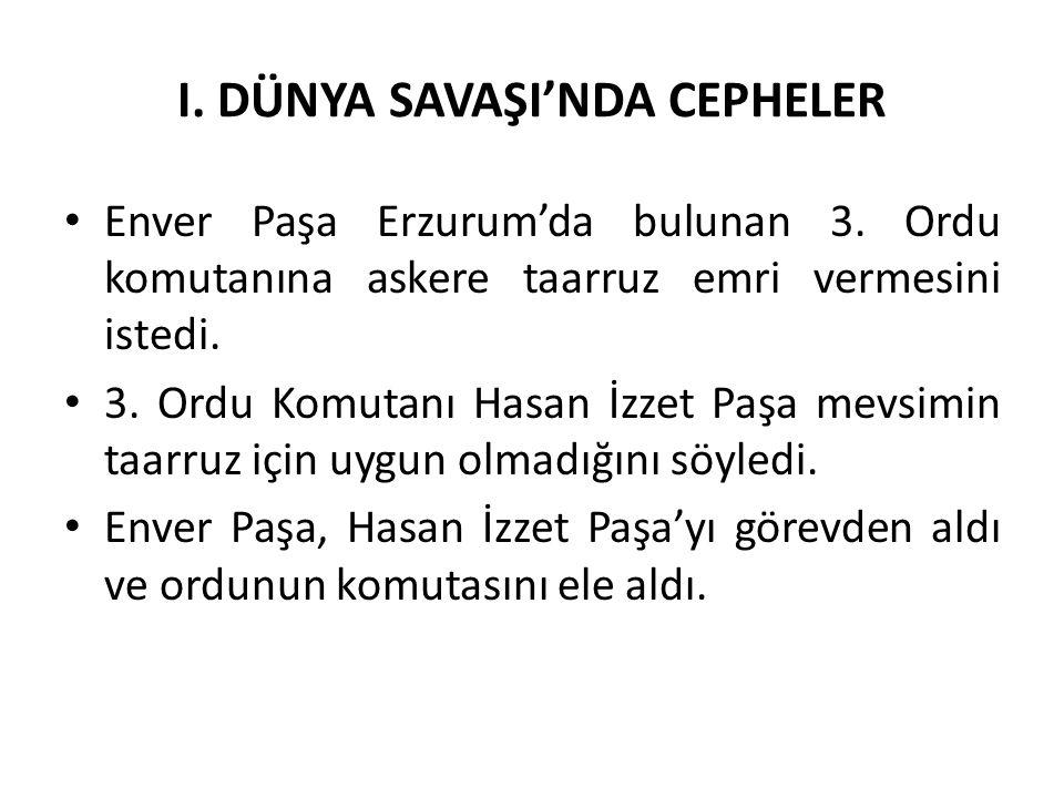 I. DÜNYA SAVAŞI'NDA CEPHELER Enver Paşa Erzurum'da bulunan 3. Ordu komutanına askere taarruz emri vermesini istedi. 3. Ordu Komutanı Hasan İzzet Paşa