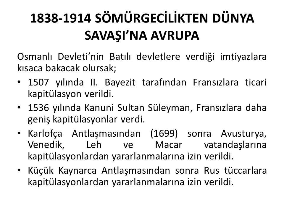1838-1914 SÖMÜRGECİLİKTEN DÜNYA SAVAŞI'NA AVRUPA Osmanlı Devleti'nin Batılı devletlere verdiği imtiyazlara kısaca bakacak olursak; 1507 yılında II. Ba