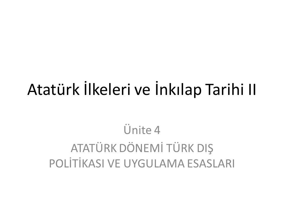 Atatürk İlkeleri ve İnkılap Tarihi II Ünite 4 ATATÜRK DÖNEMİ TÜRK DIŞ POLİTİKASI VE UYGULAMA ESASLARI