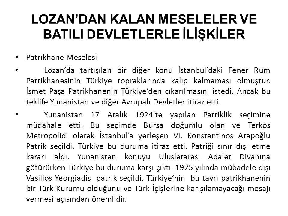 LOZAN'DAN KALAN MESELELER VE BATILI DEVLETLERLE İLİŞKİLER Patrikhane Meselesi Lozan'da tartışılan bir diğer konu İstanbul'daki Fener Rum Patrikhanesinin Türkiye topraklarında kalıp kalmaması olmuştur.