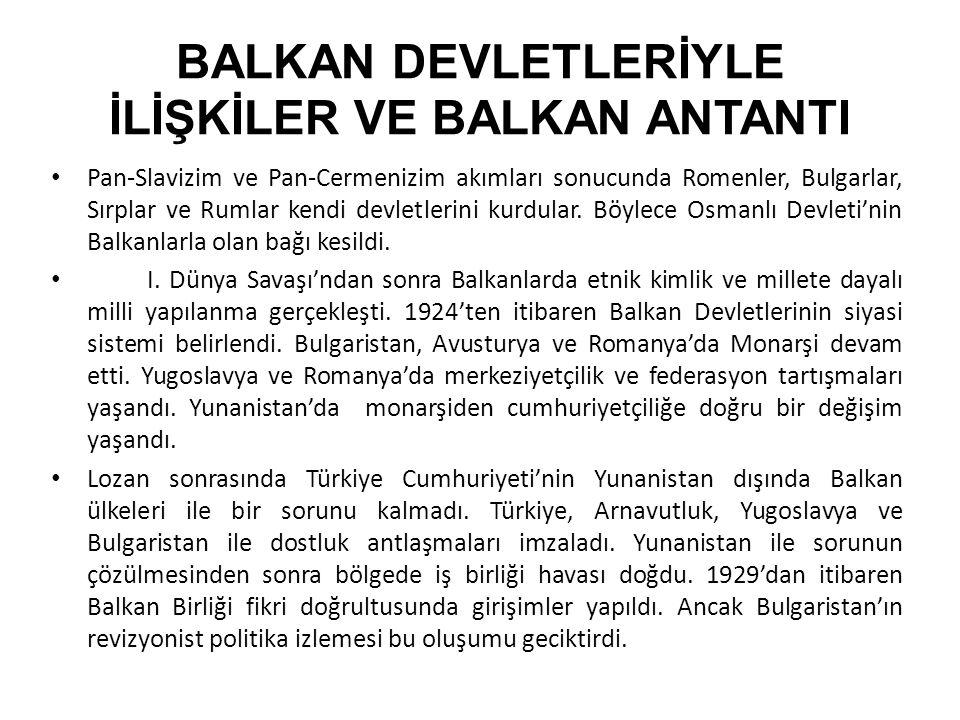 BALKAN DEVLETLERİYLE İLİŞKİLER VE BALKAN ANTANTI Pan-Slavizim ve Pan-Cermenizim akımları sonucunda Romenler, Bulgarlar, Sırplar ve Rumlar kendi devlet