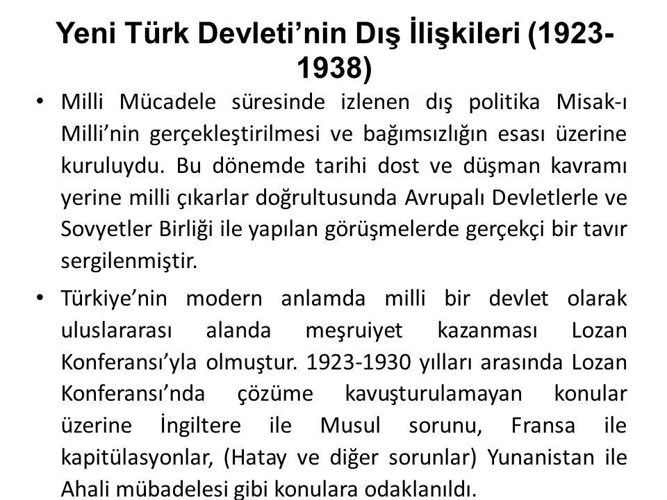 Yeni Türk Devleti'nin Dış İlişkileri (1923- 1938) Milli Mücadele süresinde izlenen dış politika Misak-ı Milli'nin gerçekleştirilmesi ve bağımsızlığın esası üzerine kuruluydu.