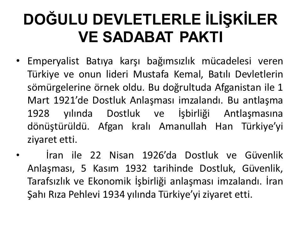 DOĞULU DEVLETLERLE İLİŞKİLER VE SADABAT PAKTI Emperyalist Batıya karşı bağımsızlık mücadelesi veren Türkiye ve onun lideri Mustafa Kemal, Batılı Devletlerin sömürgelerine örnek oldu.