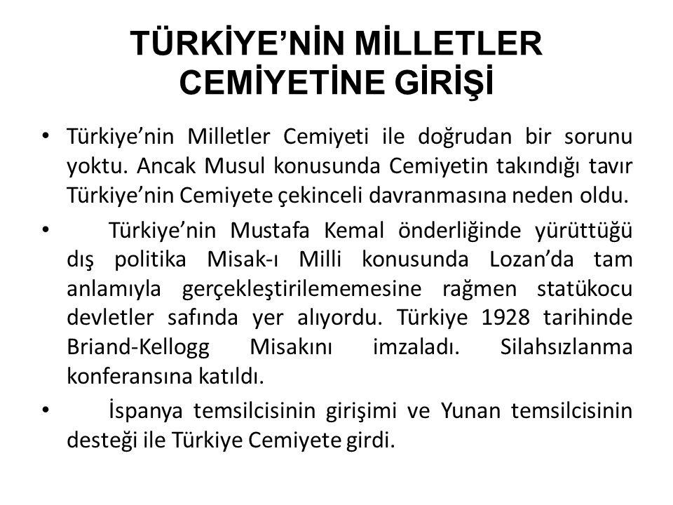 TÜRKİYE'NİN MİLLETLER CEMİYETİNE GİRİŞİ Türkiye'nin Milletler Cemiyeti ile doğrudan bir sorunu yoktu. Ancak Musul konusunda Cemiyetin takındığı tavır