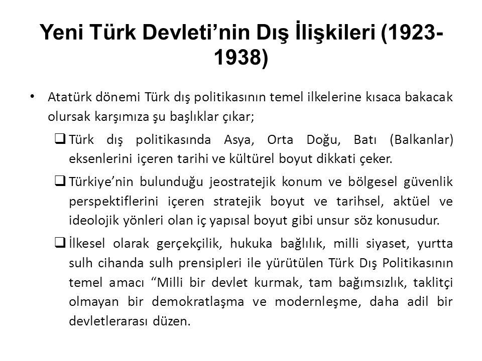 Yeni Türk Devleti'nin Dış İlişkileri (1923- 1938) Atatürk dönemi Türk dış politikasının temel ilkelerine kısaca bakacak olursak karşımıza şu başlıklar çıkar;  Türk dış politikasında Asya, Orta Doğu, Batı (Balkanlar) eksenlerini içeren tarihi ve kültürel boyut dikkati çeker.