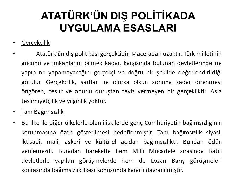 ATATÜRK'ÜN DIŞ POLİTİKADA UYGULAMA ESASLARI Gerçekçilik Atatürk'ün dış politikası gerçekçidir. Maceradan uzaktır. Türk milletinin gücünü ve imkanların