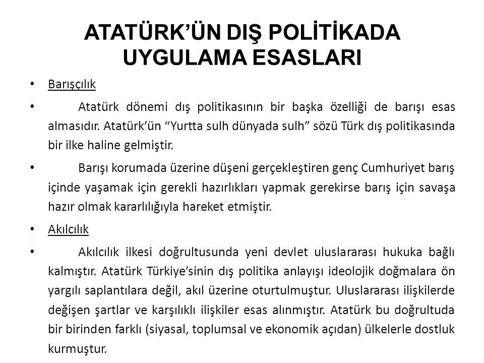"""ATATÜRK'ÜN DIŞ POLİTİKADA UYGULAMA ESASLARI Barışçılık Atatürk dönemi dış politikasının bir başka özelliği de barışı esas almasıdır. Atatürk'ün """"Yurtt"""