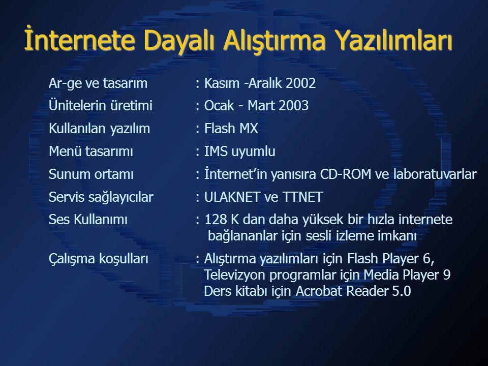 İnternete Dayalı Alıştırma Yazılımları Ar-ge ve tasarım : Kasım -Aralık 2002 Ünitelerin üretimi : Ocak - Mart 2003 Kullanılan yazılım : Flash MX Menü tasarımı: IMS uyumlu Sunum ortamı: İnternet'in yanısıra CD-ROM ve laboratuvarlar Servis sağlayıcılar : ULAKNET ve TTNET Ses Kullanımı: 128 K dan daha yüksek bir hızla internete bağlananlar için sesli izleme imkanı Çalışma koşulları: Alıştırma yazılımları için Flash Player 6, Televizyon programlar için Media Player 9 Ders kitabı için Acrobat Reader 5.0