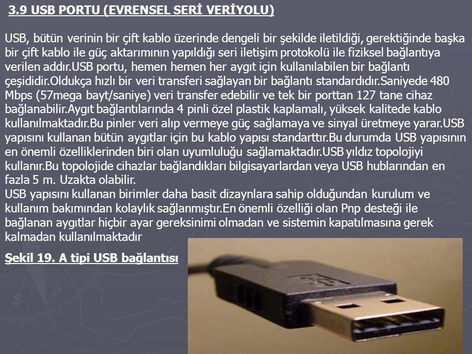 3.9 USB PORTU (EVRENSEL SERİ VERİYOLU) USB, bütün verinin bir çift kablo üzerinde dengeli bir şekilde iletildiği, gerektiğinde başka bir çift kablo ile güç aktarımının yapıldığı seri iletişim protokolü ile fiziksel bağlantıya verilen addır.USB portu, hemen hemen her aygıt için kullanılabilen bir bağlantı çeşididir.Oldukça hızlı bir veri transferi sağlayan bir bağlantı standardıdır.Saniyede 480 Mbps (57mega bayt/saniye) veri transfer edebilir ve tek bir porttan 127 tane cihaz bağlanabilir.Aygıt bağlantılarında 4 pinli özel plastik kaplamalı, yüksek kalitede kablo kullanılmaktadır.Bu pinler veri alıp vermeye güç sağlamaya ve sinyal üretmeye yarar.USB yapısını kullanan bütün aygıtlar için bu kablo yapısı standarttır.Bu durumda USB yapısının en önemli özelliklerinden biri olan uyumluluğu sağlamaktadır.USB yıldız topolojiyi kullanır.Bu topolojide cihazlar bağlandıkları bilgisayarlardan veya USB hublarından en fazla 5 m.