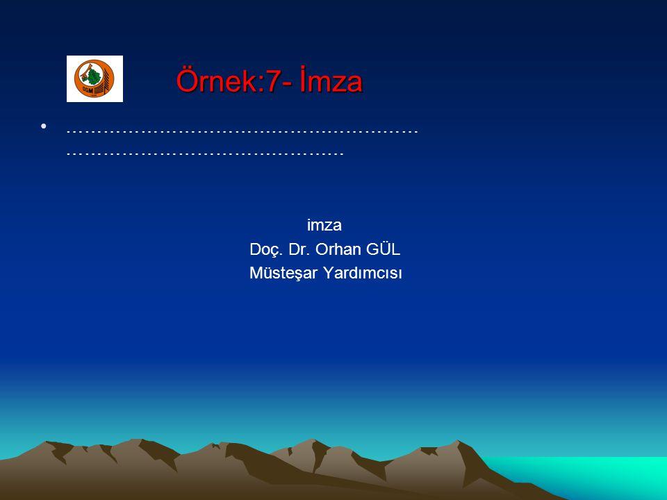 Örnek:7- İmza ………………………………………………… ……………………………………… imza Doç. Dr. Orhan GÜL Müsteşar Yardımcısı