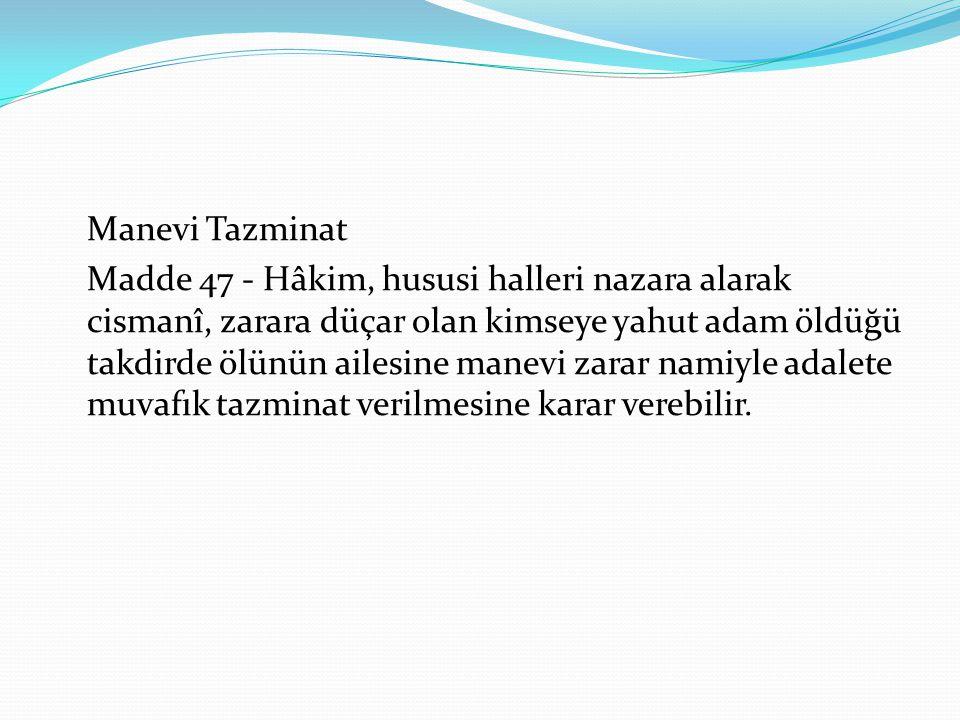 Manevi Tazminat Madde 47 - Hâkim, hususi halleri nazara alarak cismanî, zarara düçar olan kimseye yahut adam öldüğü takdirde ölünün ailesine manevi za