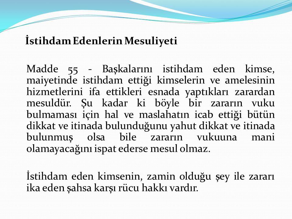 İstihdam Edenlerin Mesuliyeti Madde 55 - Başkalarını istihdam eden kimse, maiyetinde istihdam ettiği kimselerin ve amelesinin hizmetlerini ifa ettikle