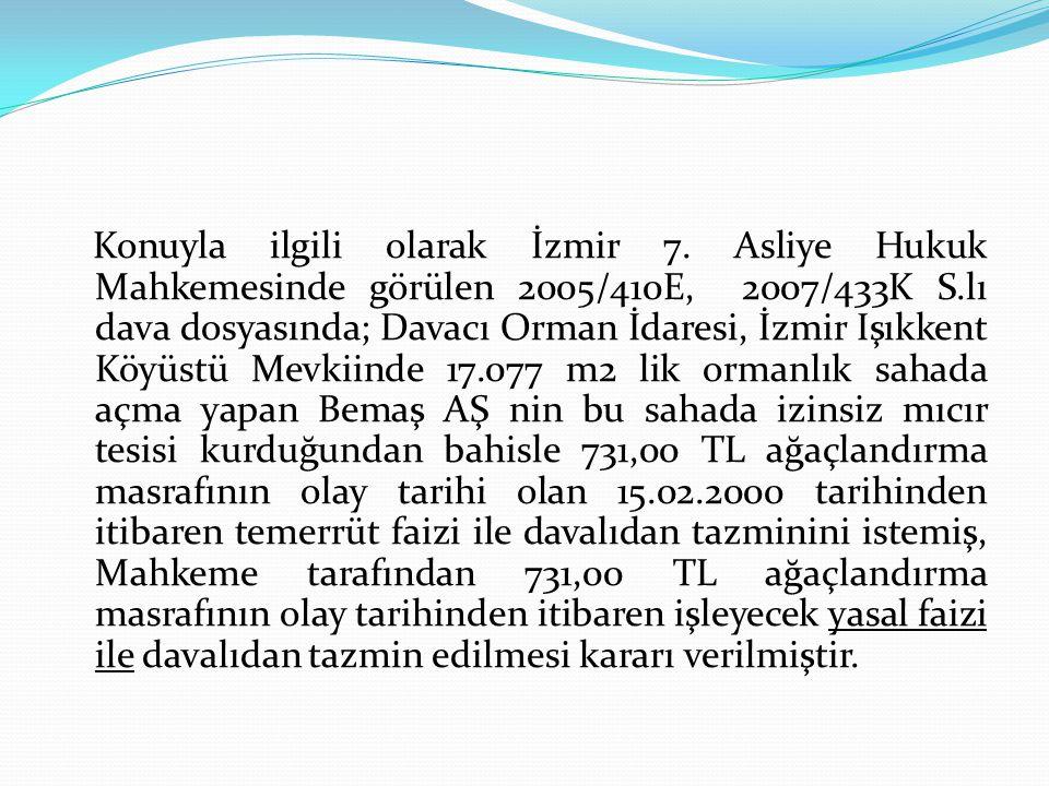 Konuyla ilgili olarak İzmir 7. Asliye Hukuk Mahkemesinde görülen 2005/410E, 2007/433K S.lı dava dosyasında; Davacı Orman İdaresi, İzmir Işıkkent Köyüs