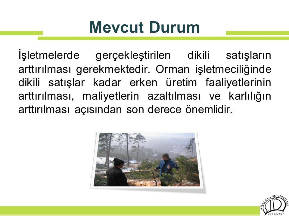 Mevcut Durum İşletmelerde gerçekleştirilen dikili satışların arttırılması gerekmektedir. Orman işletmeciliğinde dikili satışlar kadar erken üretim faa