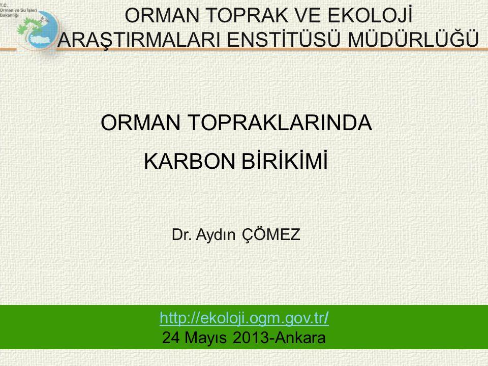 ORMAN TOPRAK VE EKOLOJİ ARAŞTIRMALARI ENSTİTÜSÜ MÜDÜRLÜĞÜ http://ekoloji.ogm.gov.tr/ 24 Mayıs 2013-Ankara ORMAN TOPRAKLARINDA KARBON BİRİKİMİ Dr. Aydı