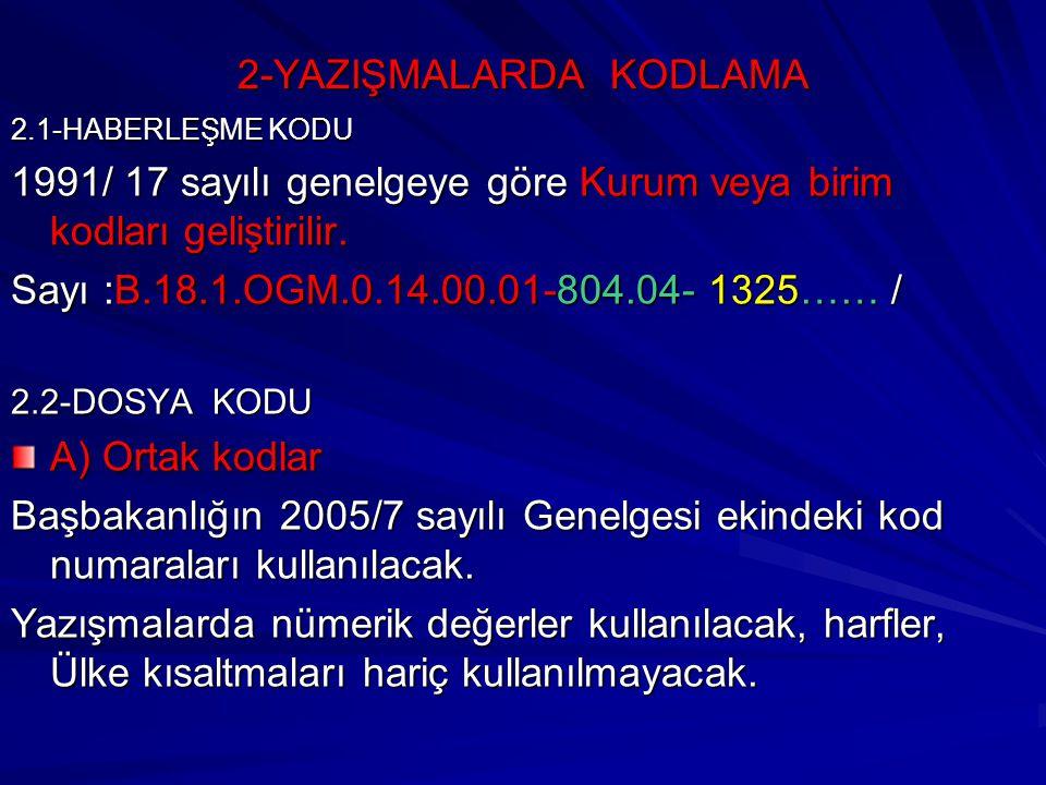 2-YAZIŞMALARDA KODLAMA 2.1-HABERLEŞME KODU 1991/ 17 sayılı genelgeye göre Kurum veya birim kodları geliştirilir. Sayı :B.18.1.OGM.0.14.00.01-804.04- 1