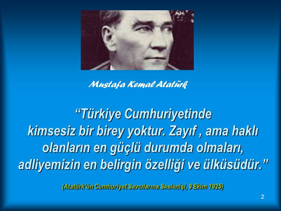 """""""Türkiye Cumhuriyetinde kimsesiz bir birey yoktur. Zayıf, ama haklı olanların en güçlü durumda olmaları, adliyemizin en belirgin özelliği ve ülküsüdür"""