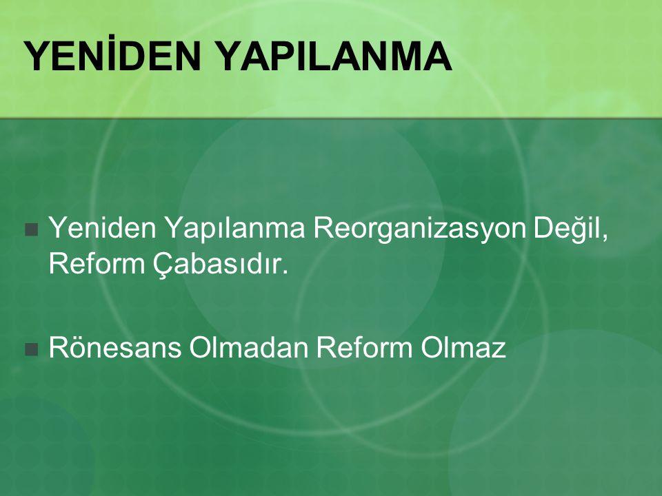 YENİDEN YAPILANMA Yeniden Yapılanma Reorganizasyon Değil, Reform Çabasıdır. Rönesans Olmadan Reform Olmaz