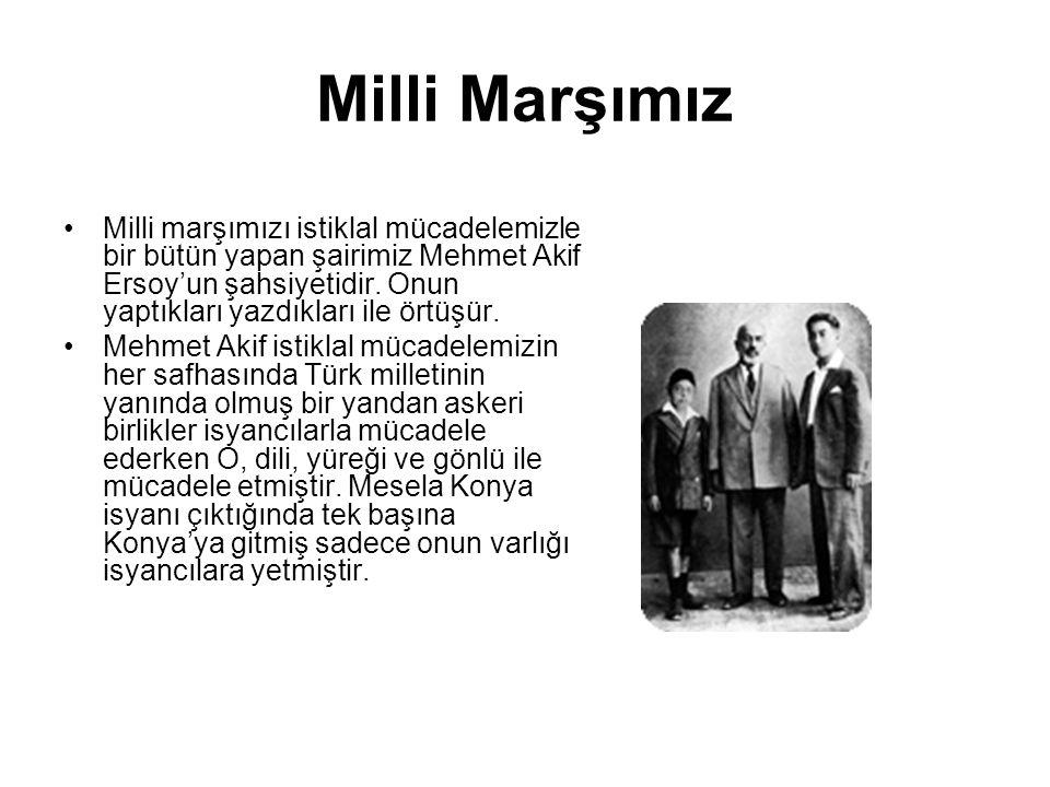 Milli Marşımız Milli marşımızı istiklal mücadelemizle bir bütün yapan şairimiz Mehmet Akif Ersoy'un şahsiyetidir. Onun yaptıkları yazdıkları ile örtüş