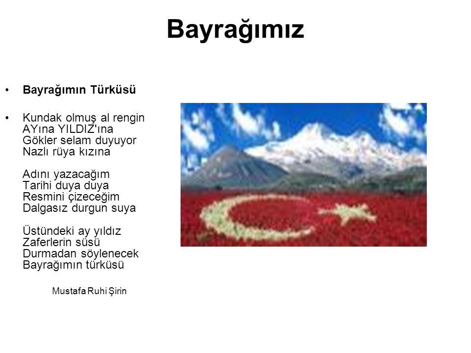 Bayrağımız Bayrağımın Türküsü Kundak olmuş al rengin AYına YILDIZ ına Gökler selam duyuyor Nazlı rüya kızına Adını yazacağım Tarihi duya duya Resmini çizeceğim Dalgasız durgun suya Üstündeki ay yıldız Zaferlerin süsü Durmadan söylenecek Bayrağımın türküsü Mustafa Ruhi Şirin