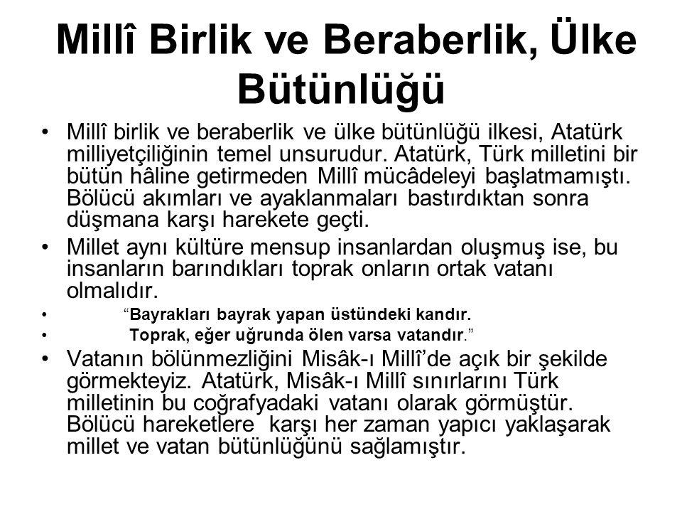 Millî Birlik ve Beraberlik, Ülke Bütünlüğü Millî birlik ve beraberlik ve ülke bütünlüğü ilkesi, Atatürk milliyetçiliğinin temel unsurudur. Atatürk, Tü