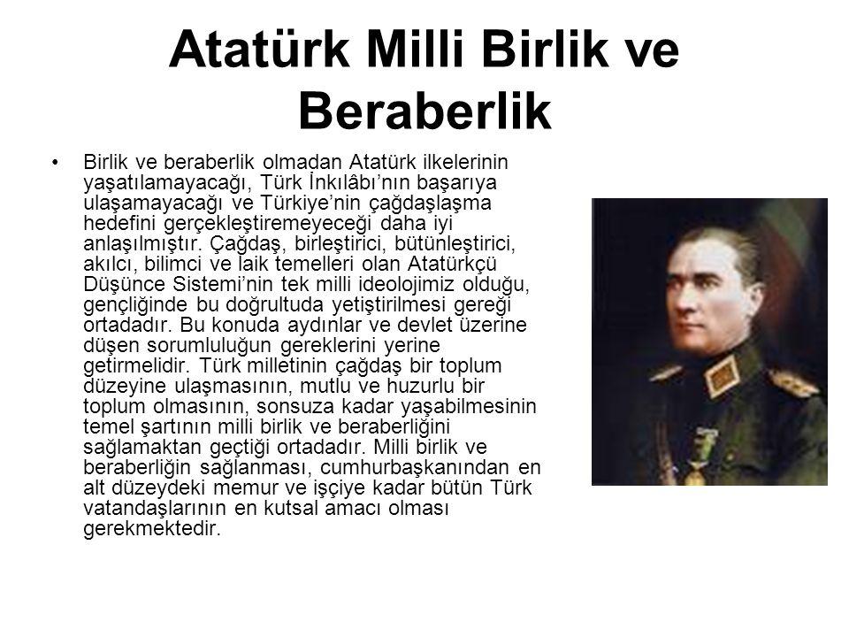 Atatürk Milli Birlik ve Beraberlik Birlik ve beraberlik olmadan Atatürk ilkelerinin yaşatılamayacağı, Türk İnkılâbı'nın başarıya ulaşamayacağı ve Türkiye'nin çağdaşlaşma hedefini gerçekleştiremeyeceği daha iyi anlaşılmıştır.