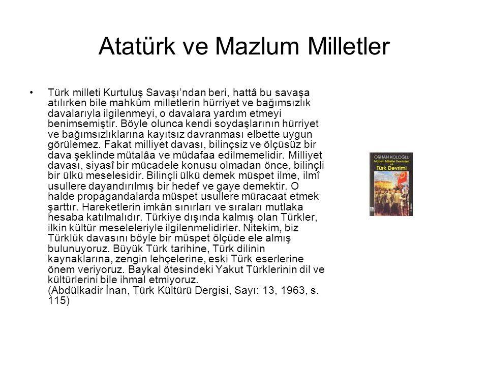 Atatürk ve Mazlum Milletler Türk milleti Kurtuluş Savaşı'ndan beri, hattâ bu savaşa atılırken bile mahkûm milletlerin hürriyet ve bağımsızlık davalarıyla ilgilenmeyi, o davalara yardım etmeyi benimsemiştir.