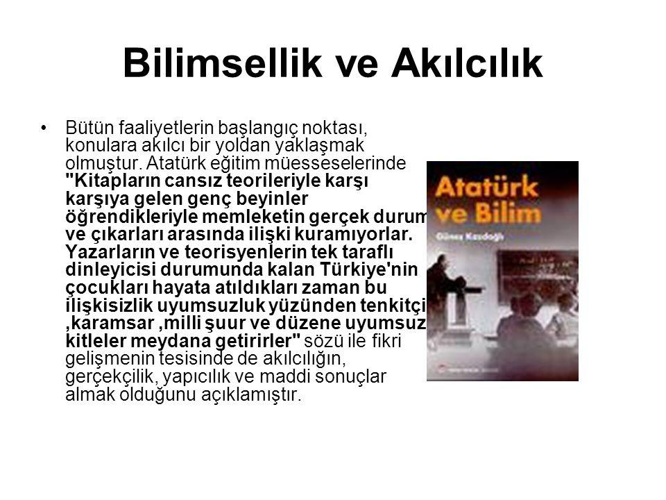 Bilimsellik ve Akılcılık Bütün faaliyetlerin başlangıç noktası, konulara akılcı bir yoldan yaklaşmak olmuştur. Atatürk eğitim müesseselerinde