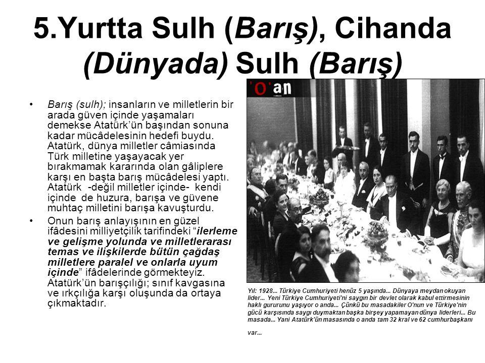 5.Yurtta Sulh (Barış), Cihanda (Dünyada) Sulh (Barış) Barış (sulh); insanların ve milletlerin bir arada güven içinde yaşamaları demekse Atatürk'ün baş